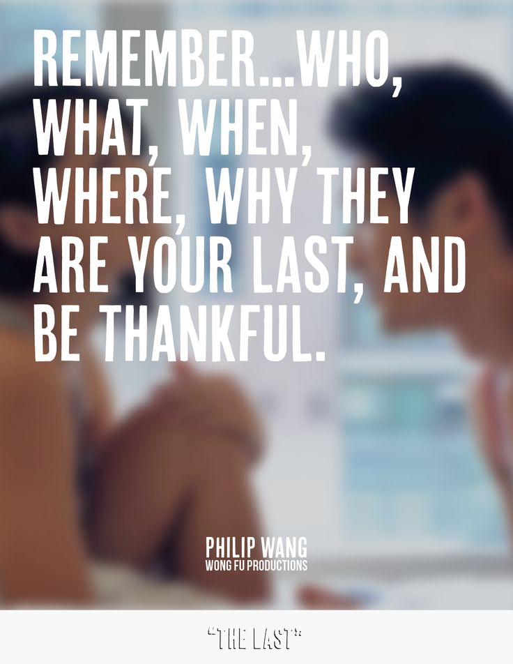 Remember...Who,What,When,Where,Why they are your last, and be thankful. Wong Fu Productions | The Last