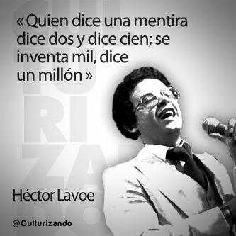 """""""Quien dice una mentira dice dos y dice cien, se inventan mil, dice un millón."""" Héctor Lavoe"""