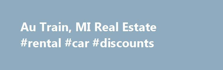 Au Train, MI Real Estate #rental #car #discounts http://rental.remmont.com/au-train-mi-real-estate-rental-car-discounts/  #real estate.com.au rentals # Au Train Real Estate Listings & Rental Properties in Michigan Looking to buy a home or rent an apartment? Whether you are looking for homes for sale, new homes, apartments finder, guides and rentals, foreclosures or apartment communities for rent, find all Au Train real estate for sale or rent in...