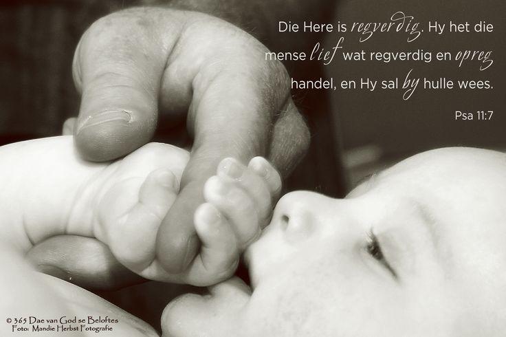 Bybelvers: Psalm 11:7 Die Here is regverdig. Hy het die mense lief wat regverdig en opreg handel, en Hy sal by hulle wees.