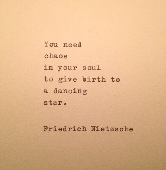 You need chaos in your soul to give birth to a dancing star. Friedrich Nietzsche.