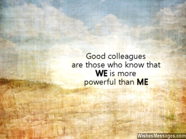 Good colleagues are those who know that WE is more powerful than ME. via WishesMessages.com