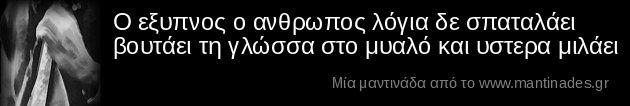 Ο εξυπνος ο ανθρωπος λόγια δε σπαταλάει βουτάει τη γλώσσα στο μυαλό και υστερα μιλάει