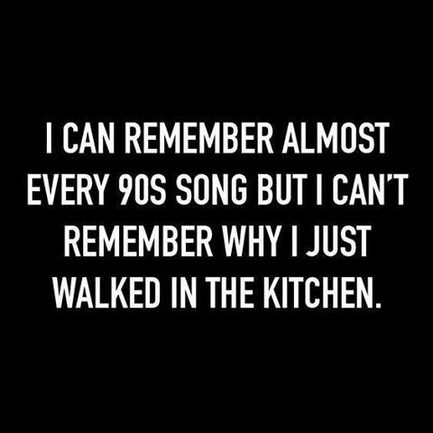 I can remember almost every 90s song but I can't remember why I just walked in the kitchen. Yup... That's how it goes... #90s #age