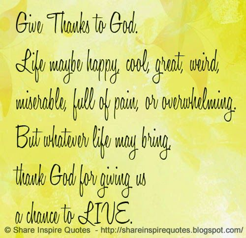 Give thanks to GOD. Life may be happy, cool, great, weird, miserable, full of pain, or overwhelming. But whatever life may bring, thank GOD for giving us a chance to LIVE  #God #godlessons #godadvice #godquotes #quotesongod #godquotesandsayings #life #happy #live #shareinspirequotes #share #inspire #quotes #whatsapp