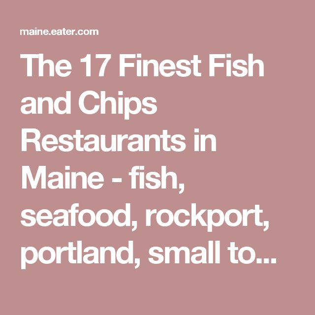 The 17 Finest Fish and Chips Restaurants in Maine  -  fish, seafood, rockport, portland, small towns.     lj