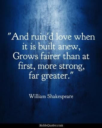 And ruin'd love when it is built anew, Grows fairer than at first, more strong, far greater.