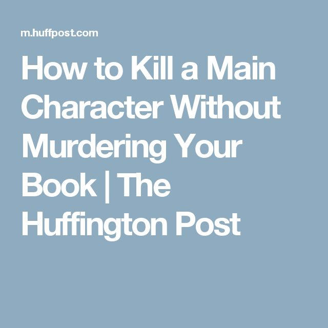 How to Kill a Main Character Without Murdering Your Book | The Huffington Post