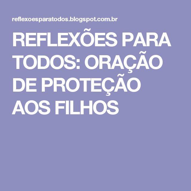 REFLEXÕES PARA TODOS: ORAÇÃO DE PROTEÇÃO AOS FILHOS