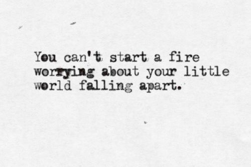I see this quote as trying to set the world on fire. And you can't do that if you are worrying about things falling apart. Ignore the ashes, rise up and set the world on fire.
