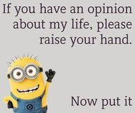 If you have an opinion about my life, please raise your hand