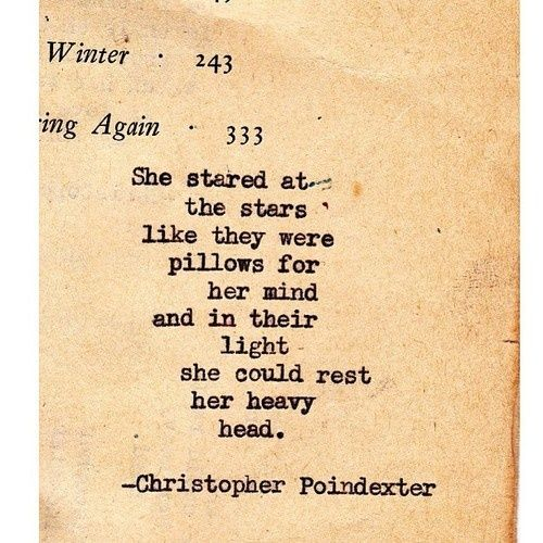 She stared at the stars like they were pillows for her mind and in their light she could rest her heavy head_Christopher Poindexter