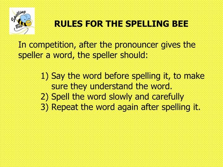 RULES FOR THE SPELLING BEE In competition, after the pronouncer gives the speller a word, the speller should: 	1) Say the word before spelling it, to make 	    sure they understand the word. 	2) Spell the word slowly and carefully 	3) Repeat the word again after spelling it.