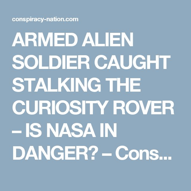 ARMED ALIEN SOLDIER CAUGHT STALKING THE CURIOSITY ROVER – IS NASA IN DANGER? – Conspiracy Nation