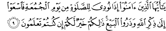 """""""O you who have believed, when [the adhan] is called for the prayer on the day of Jumu'ah [Friday], then proceed to the remembrance of Allah and leave trade. That is better for you, if you only knew.""""  Quran 62:10  to top    Sahih International  And when the prayer has been concluded, disperse within the land and seek from the bounty of Allah , and remember Allah often that you may succeed."""