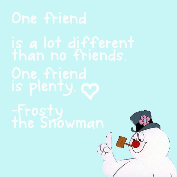 One friend :)  -Frosty the Snowman