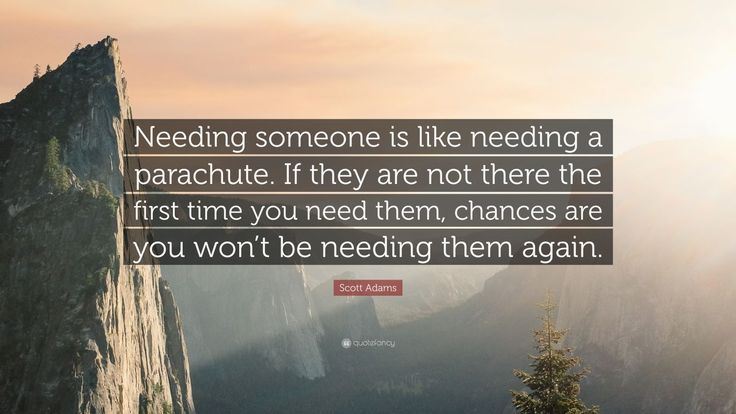 """Scott Adams Quote: """"Needing someone is like needing a parachute. If they are not there the first time you need them, chances are you won't be needing them again."""""""