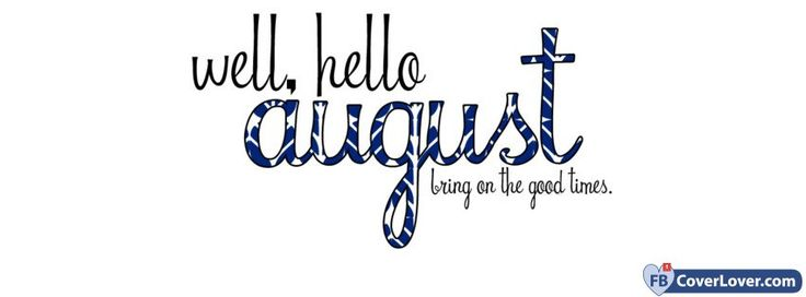 Well Hello August Bring On The Good Times - cover photos for Facebook - Facebook cover photos - Facebook cover photo - cool images for Facebook profile - Facebook Covers - FBcoverlover.com/maker