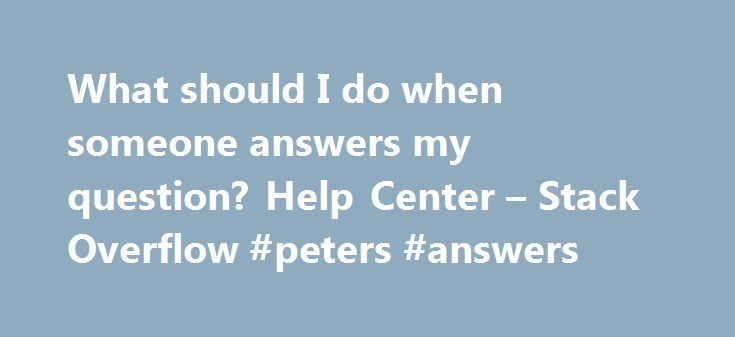 What should I do when someone answers my question? Help Center – Stack Overflow #peters #answers http://answer.remmont.com/what-should-i-do-when-someone-answers-my-question-help-center-stack-overflow-peters-answers/  #answer my questions # What should I do when someone answers my question? The first thing you should do after reading someone's answer to your question is vote on the answer, like any other user (with sufficient reputation) does. Vote up answers that are helpful and…