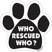 Who Rescued Who? Paw Print Car - Dog Magnets  Item# dogmagnets-P6  $5.95  Select Your Choice:: Who Rescued Who?You Fetch ItI Sleep With DogsBack Seat BarkerI Rescued My Best FriendGot BonesBite MeBitch On WheetsGet The Bark Out Of HereGot Mutt?Dog Loves Strangers, Says They Taste Like ChickenMy Dog Behaves Better Than Your KidLove Me Love My DogMy Mommy Rescued MeEvery Day Is Hump DayI Love My Grand DogIf My Dog Doesn't Like You Neither Do IIn Dogs We trustI Bite Ugle PeopleIt's All About My…