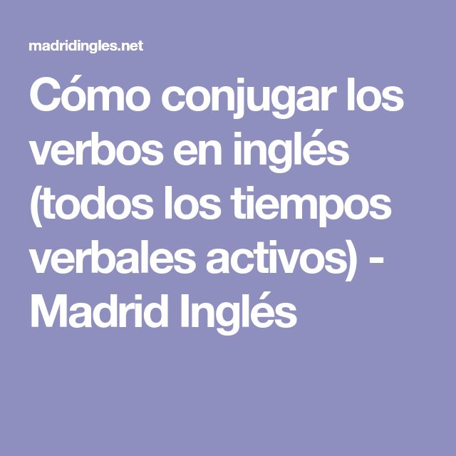 Cómo conjugar los verbos en inglés (todos los tiempos verbales activos) - Madrid Inglés
