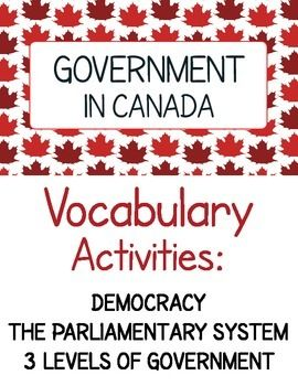 Government in Canada - Vocabulary Activities: Democracy, The Parliamentary System, and the Three Levels of Government.