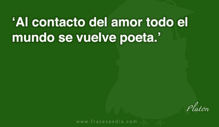 Al contacto del amor todo el mundo se vuelve poeta.