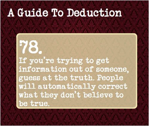 78: If you're trying to get information out of someone, guess at the truth. People will automatically correct what they don't believe to be true.