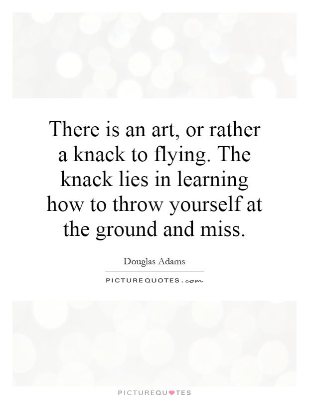 There is an art, or rather a knack to flying. The knack lies in learning how to throw yourself at the ground and miss. Douglas Adams quotes on PictureQuotes.com.