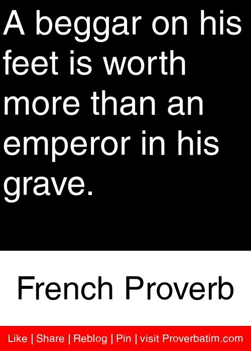 A beggar on his feet is worth more than an emperor in his grave. - French Proverb #proverbs #quotes