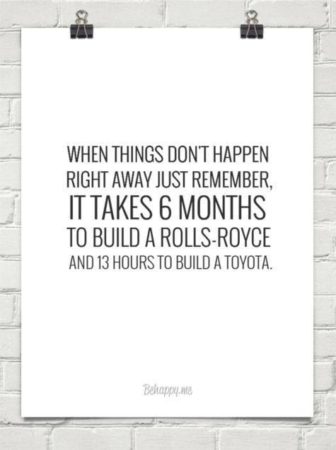 When things don't happen right away just remember it takes six months to build a Rolls-Royce and 13 hours to build a Toyota