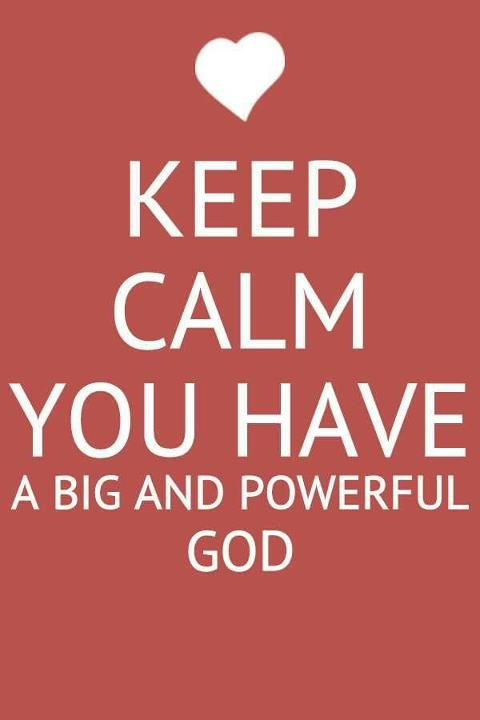 Keep Calm  You have a big and powerful God!