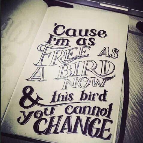 'Cause I'm free as a bird now - Lynard Skynard