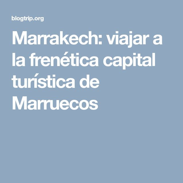 Marrakech: viajar a la frenética capital turística de Marruecos