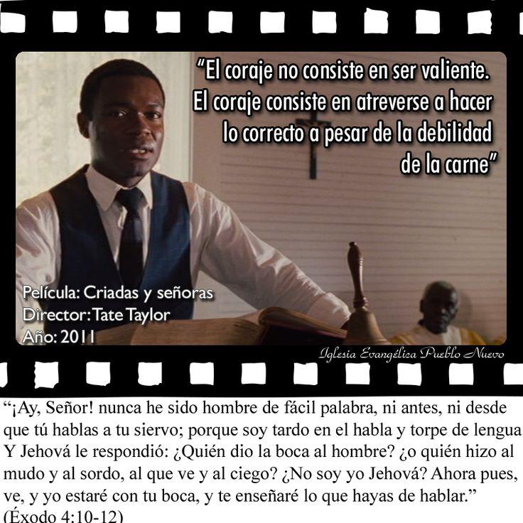 """""""El coraje no consiste en ser valiente. El coraje consiste en atreverse a hacer lo correcto a pesar de la debilidad de la carne""""  www.iglesiapueblonuevo.es/index.php?query=Exodo+4:10-12&enbiblia=1  Película: Criadas y señoras (The help) Director: Tate Taylor Año: 2011  #CitasDePeliculas #CineYBiblia #TheHelp #CriadasYSeñoras #Valor #Coraje #Valentia #SerValiente #HeroesAnonimos #HacerLoBueno  http://iglesiapueblonuevo.es/index.php?codigo=2904"""