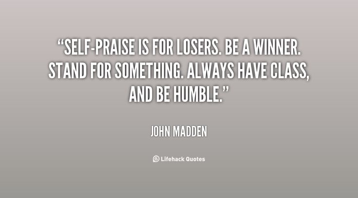 Self-praise is for losers. Be a winner. Stand for something. Always have class, and be humble. - John Madden at Lifehack QuotesJohn Madden at http://quotes.lifehack.org/by-author/john-madden/