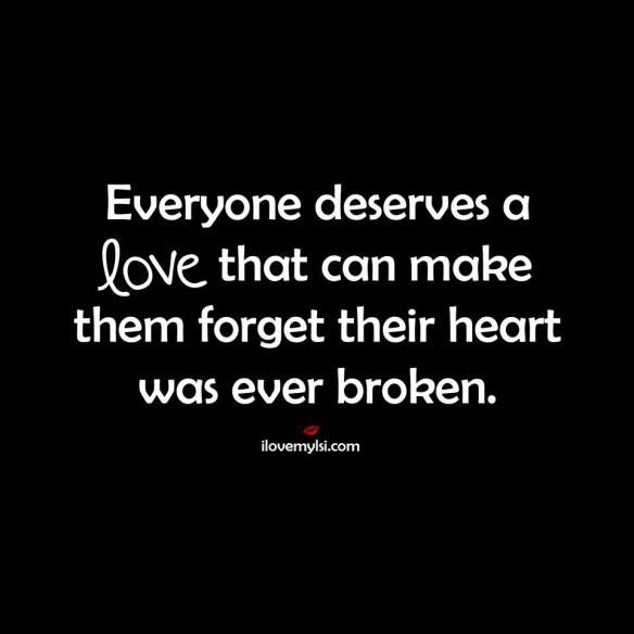 Everyone deserves a love that can make them forget their heart was ever broken