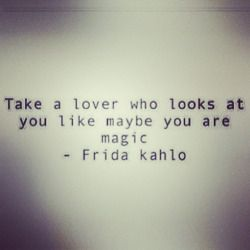 Is this a photograph of a screenshot of this misattribution? {Note: This was not written by Frida Kahlo. http://martyoutloud.com/poems/frida-kahlo-to-marty-mcconnell/} jessabee3:  Take a lover who looks at you like maybe you are magic. #fridakahlo #truelove #headoverheels #dontsettle
