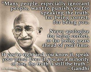 Algumas pessoas, especialmente pessoas ignorantes, querem te punir por falar a verdade, por ser correto, por ser você. Nunca se desculpe por ser correto ou por estar anos à frente do seu tempo. Se você esta certo e sabe disso, fale o que pensa. Mesmo se for a minoria, a verdade ainda é a verdade Mahatma Gandhi.