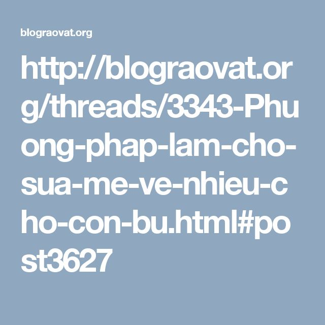 http://blograovat.org/threads/3343-Phuong-phap-lam-cho-sua-me-ve-nhieu-cho-con-bu.html#post3627