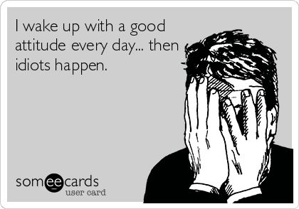 I wake up with a good attitude every day... then idiots happen. more funny pics on facebook: https://www.facebook.com/yourfunnypics101