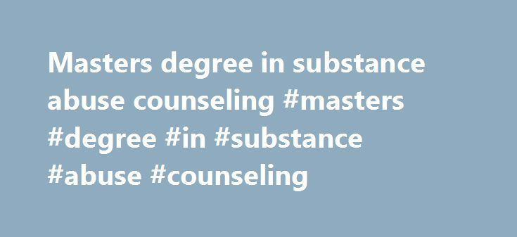 Masters degree in substance abuse counseling #masters #degree #in #substance #abuse #counseling http://nebraska.remmont.com/masters-degree-in-substance-abuse-counseling-masters-degree-in-substance-abuse-counseling/  # The University of Texas Rio Grande Valley School of Rehabilitation Services and Counseling College of Health Affairs Quick Links Master of Science in Rehabilitation Counseling The Master of Science Degree in Clinical Rehabilitation Counseling Program at The University of Texas…