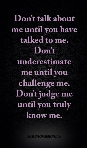 Don't talk about me until you have talked to me. Don't underestimate me until…