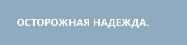 ОСТОРОЖНАЯ НАДЕЖДА. http://rusdozor.ru/2016/12/31/ostorozhnaya-nadezhda/  Новая администрация США будет проявлять меньше интереса к попыткам загонять мир в светлое будущее – что приведет к некоторому смягчению международной обстановки. Однако один фактор будет представлять опасность и в будущем.  В эти дни многие подводят итоги уходящего года, ...