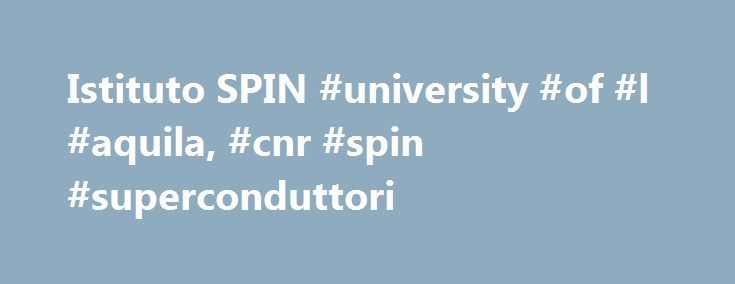 """Istituto SPIN #university #of #l #aquila, #cnr #spin #superconduttori http://lexingtone.remmont.com/istituto-spin-university-of-l-aquila-cnr-spin-superconduttori/  # The CNR Institute SPIN (an evocative name and acronym for """"S uP erconductors, oxides and other IN novative materials and devices"""") was established on February 1st, 2010 and Ruggero Vaglio was named as its first Director. Mission: innovative materials and their application in the fields of electronics and energy. Director: Carlo…"""