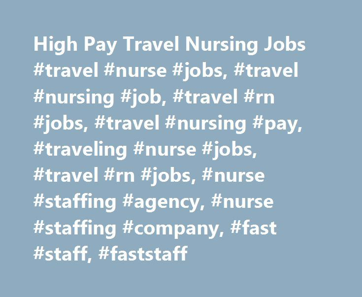 High Pay Travel Nursing Jobs #travel #nurse #jobs, #travel #nursing #job, #travel #rn #jobs, #travel #nursing #pay, #traveling #nurse #jobs, #travel #rn #jobs, #nurse #staffing #agency, #nurse #staffing #company, #fast #staff, #faststaff http://mississippi.remmont.com/high-pay-travel-nursing-jobs-travel-nurse-jobs-travel-nursing-job-travel-rn-jobs-travel-nursing-pay-traveling-nurse-jobs-travel-rn-jobs-nurse-staffing-agency-nurse-staffi/  High Pay Travel Nursing Jobs About Fastaff Travel…