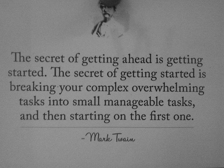 The secret of getting ahead is getting started. The secret of getting started is breaking your complex overwhelming tasks into small manageable tasks, and then starting on the first one-Mark Twain.