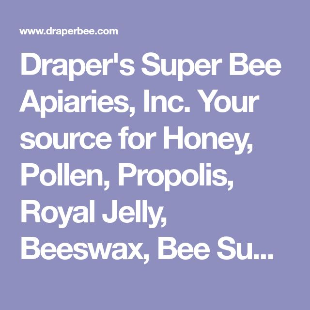 Draper's Super Bee Apiaries, Inc. Your source for Honey, Pollen, Propolis, Royal Jelly, Beeswax, Bee Supplies, Observation Hives, Bees and more!