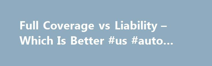 Full Coverage vs Liability – Which Is Better #us #auto #parts http://auto.remmont.com/full-coverage-vs-liability-which-is-better-us-auto-parts/  #full coverage auto insurance # Full Coverage vs Liability – Which Is Better At the opposite ends of the car insurance spectrum are full coverage and liability only. In reality, there are many steps in between these polar opposites and there are even multiple levels of full coverage and liability only. However, car insurance can [...]Read More...The…
