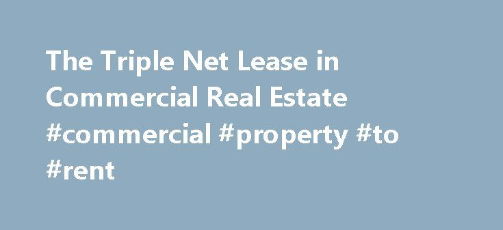 The Triple Net Lease in Commercial Real Estate #commercial #property #to #rent http://commercial.remmont.com/the-triple-net-lease-in-commercial-real-estate-commercial-property-to-rent/  #commercial rental property # The Triple Net Lease in Commercial Real Estate Updated May 27, 2016 The triple net lease is used extensively in commercial real estate. It is popular for multi-tenant industrial and retail properties. With tenants whose expenses vary greatly, such as an industrial user of…